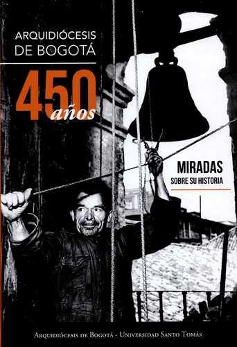 Arquidiocesis De Bogota 450 Años Miradas Sobre Su Historia