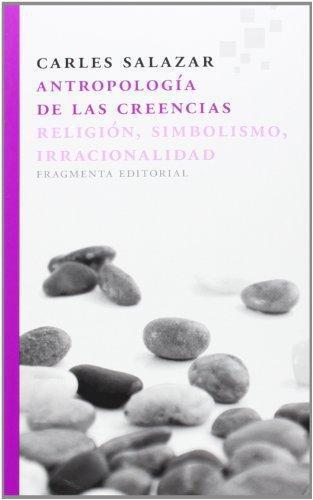 Antropologia De Las Creencias. Religion, Simbolismo, Irracionalidad