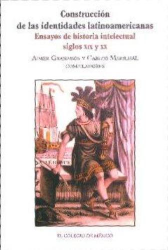 Construcción de las identidades latinoamericanas. Ensayos de historia intelectual, siglos XIX