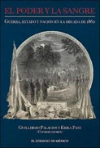 Poder y la sangre, El: guerra, estado y nación en la década de 1860