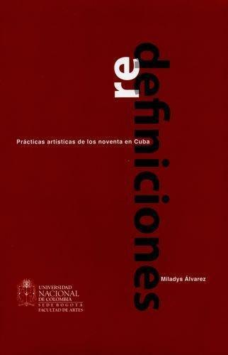 Redefiniciones. Practicas Artisticas De Los Noventa En Cuba