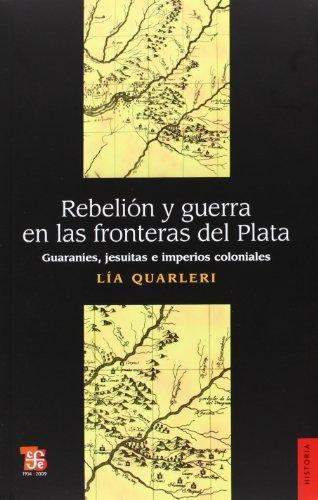 Rebelión y guerra en las fronteras del plata. Guaraníes, jesuitas e imperios coloniales