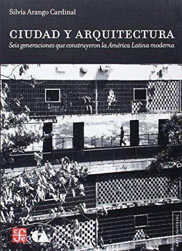 Ciudad y arquitectura. Seis generaciones que construyeron la América Latina moderna