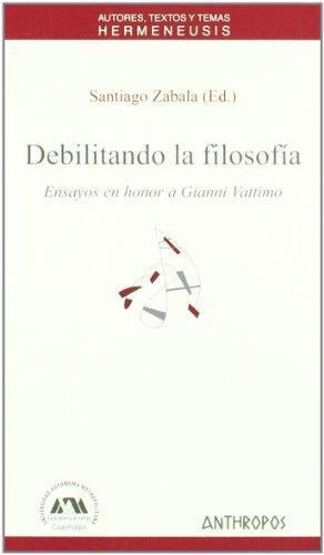 Debilitando La Filosofia. Ensayos En Honor A Gianni Vattimo