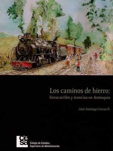 Caminos De Hierro: Ferrocarriles Y Tranvias En Antioquia, Los