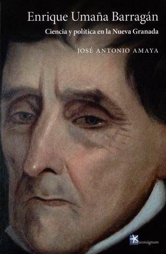 Enrique Umaña Barragan. Ciencia Y Politica En La Nueva Granada