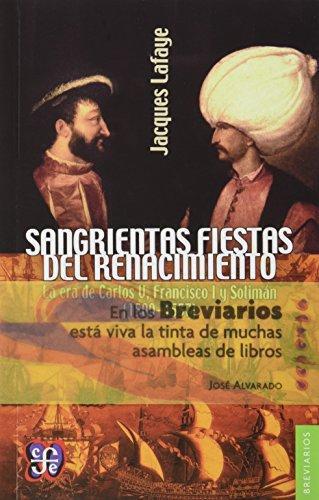 Sangrientas fiestas del renacimiento. La era de Carlos V, Francisco I y solimán el magnífico (1