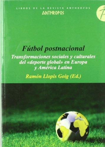 """Futbol Postnacional. Transformaciones Sociales Y Culturales Del """"Deporte Global"""" En Europa Y America Latina"""