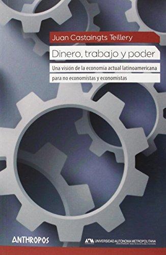 Dinero Trabajo Y Poder. Una Vision De La Economia Actual Latinoamericana Para No Economistas Y Economistas