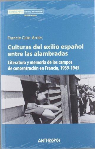Culturas Del Exilio Español Entre Las Alambradas. Literatura Y Memoria De Los Campos De Concentracion