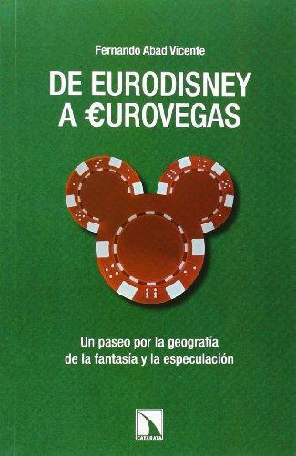 De Eurodisney A Eurovegas. Un Paseo Por La Geografia De La Fantasia Y La Especulacion