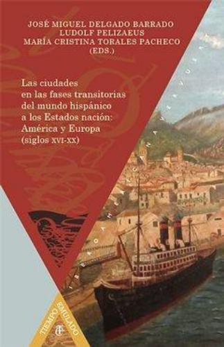 Ciudades En Las Fases Transitorias Del Mundo Hispanico A Los Estados Nacion America Y Europa Sigs. Xvi-Xx, Las