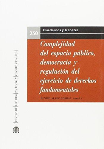 Complejidad Del Espacio Publico Democracia Y Regulacion Del Ejercicio De Derechos Fundamentales