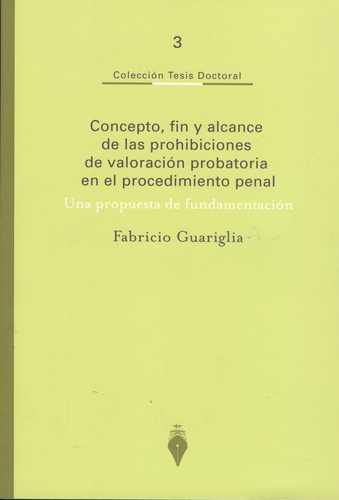 Concepto Fin Y Alcance De Las Prohibiciones De Valoracion Probatoria En El Procedimiento Penal. Una Propuesta