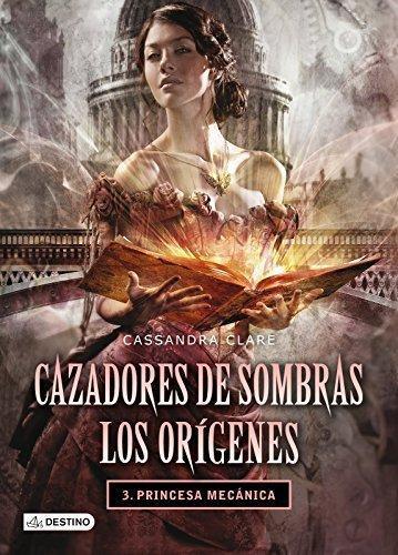Cazadores De Sombras: Origenes 3. Princesa Mecanic