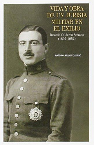 Vida Y Obra De Un Jurista Militar En El Exilio Ricardo Calderon Serrano (1897-1952)