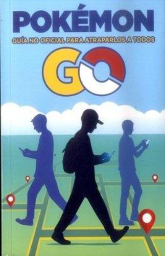 Pokémon Go. Una Guía No Oficial Para Atraparlos A