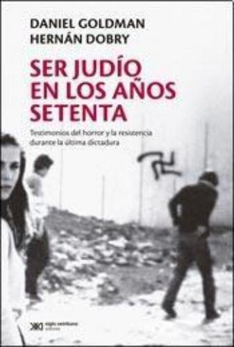 Ser Judio En Los Años Setenta. Testimonios Del Horror Y La Resistencia Durante La Ultima Dictadura