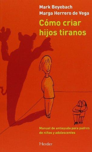 Como Criar Hijos Tiranos. Manual De Antiayuda Para Padres De Niños Y Adolescentes