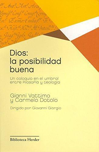 Dios La Posibilidad Buena. Un Coloquio En El Umbral Entre Filosofia Y Teologia