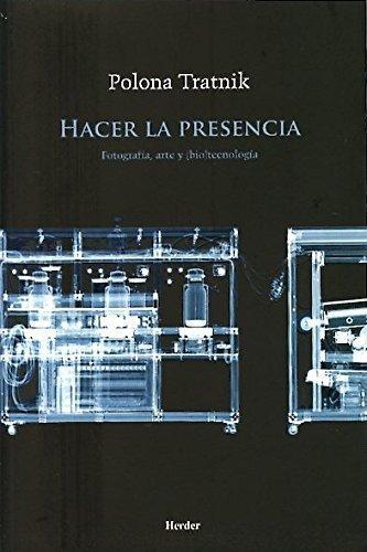 Hacer La Presencia. Fotografia, Arte Y (Bio)Tecnologia