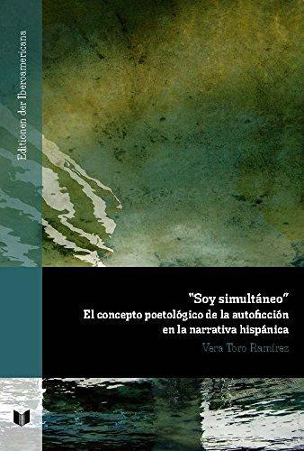 Soy Simultaneo El Concepto Poetologico De La Autoficcion En La Narrativa Hispanica
