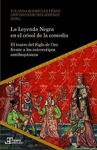 Leyenda Negra En El Crisol De La Comedia El Teatro Del Siglo De Oro Frente A Los Estereotipos Antihispanicos,