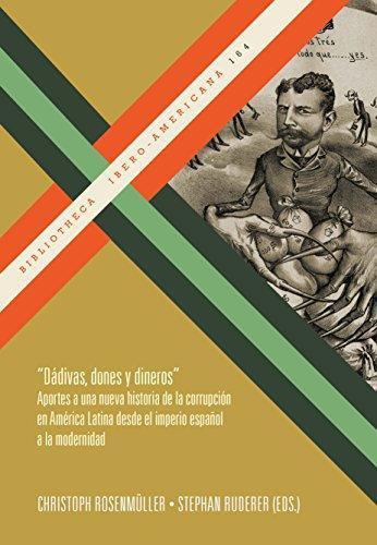 Dadivas Dones Y Dineros Aportes A Una Nueva Historia De La Corrupcion En America Latina Desde El Imperio Españ