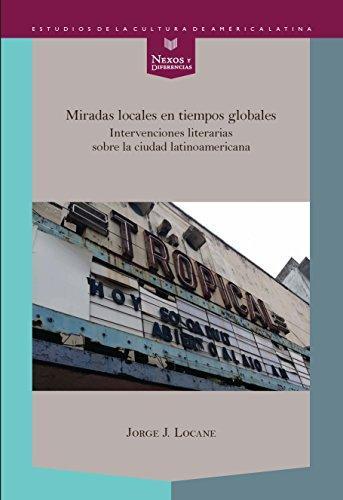 Miradas Locales En Tiempos Globales Intervenciones Literarias Sobre La Ciudad Latinoamericana