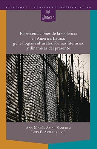 Representaciones De La Violencia En America Latina Genealogias Culturales Formas Literarias Y Dinamicas Del Pr