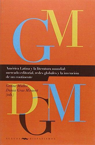 America Latina Y La Literatura Mundial: Mercado Editorial, Redes Globales Y La Invencion De Un Continente