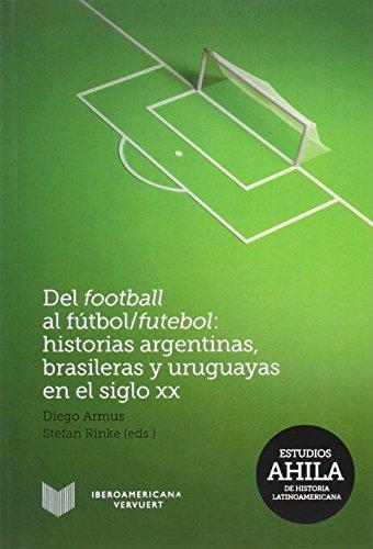 Del Football Al Futbol/Futebol Historias Argentinas Brasileras Y Uruguayas En El Siglo Xx