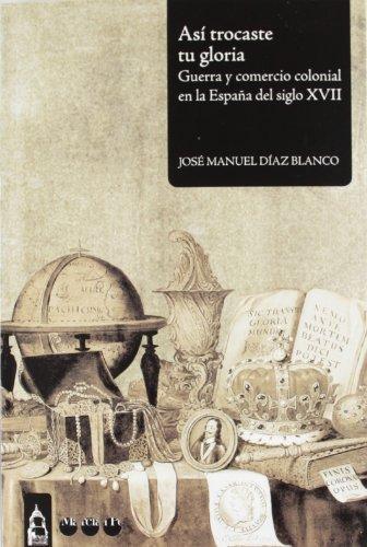 Asi Trocaste Tu Gloria. Guerra Y Comercio Colonial En La España Del Siglo Xvii