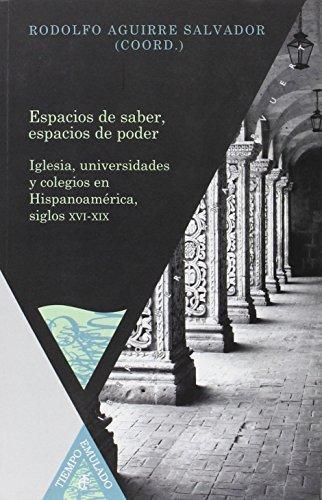Espacios De Saber Espacios De Poder. Iglesia Univesidades Y Colegios En Hispanoamerica Siglos Xvi-Xix