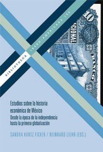 Estudios Sobre La Historia Economica De Mexico Desde La Epoca De La Independencia Hasta La Primera Globalizaci