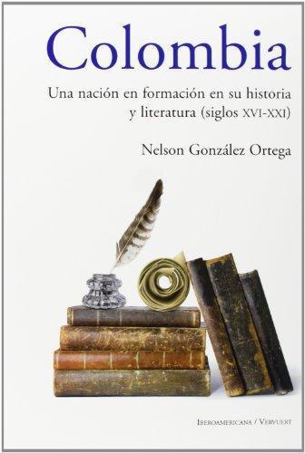 Colombia Una Nacion En Formacion En Su Historia Y Literatura (Siglos Xvi-Xxi)