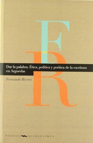 Dar La Palabra. Etica Politica Y Poetica De La Escritura En Arguedas