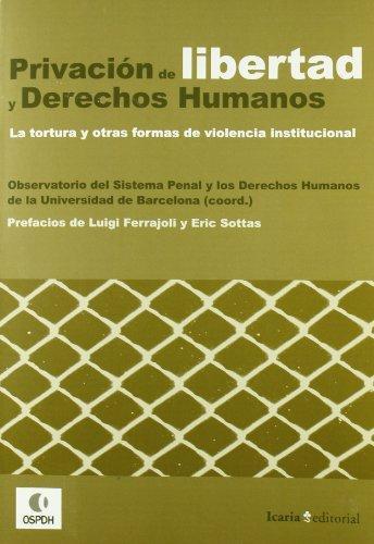 Privacion De Libertad Y Derechos Humanos. La Tortura Y Otras Formas De Violencia Institucional