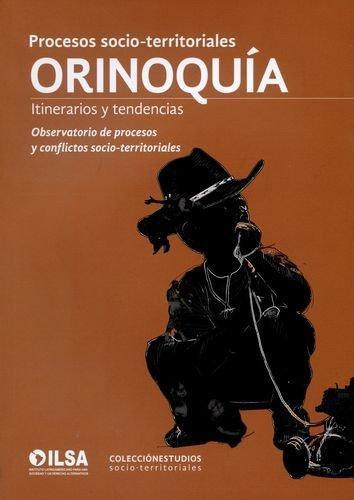 Procesos Socio Territoriales Orinoquia. Itinerarios Y Tendencias