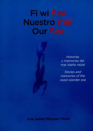 Fi Wi Sea. Nuestro Mar. Our Sea. Historias Y Memorias Del Mar Isleño Raizal