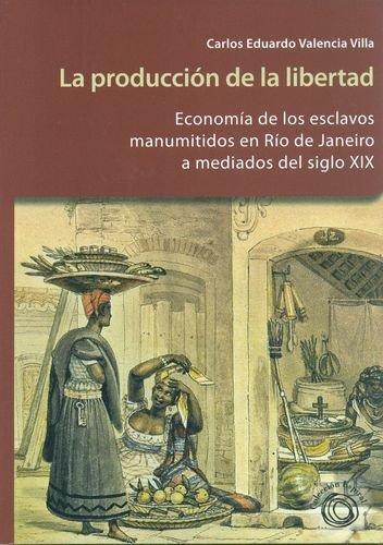 Produccion De La Libertad. Economia De Los Esclavos Manumitidos En Rio De Janeiro, La