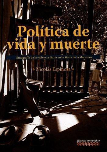 Politica De Vida Y Muerte. Etnografia De La Violencia Diaria En La Sierra De La Macarena