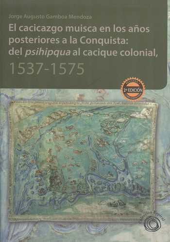 Cacicazgo Muisca En Los Años Posteriores A La Conquista: Del Psihipkua Al Cacique Colonial, 1537-1575, El