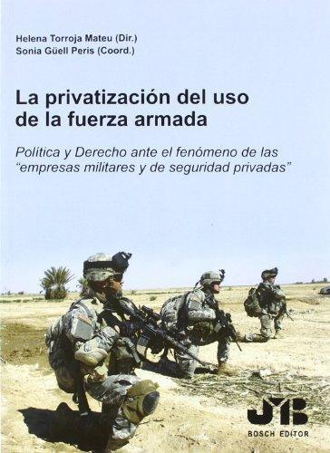 Privatizacion Del Uso De La Fuerza Armada. Politica Y Derecho Ante El Fenomeno De Las Empresas Militares, La