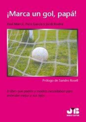 Marca Un Gol Papa! El Libro Que Padres Y Madres Necesitaban Para Entender Mejor A Sus Hijos