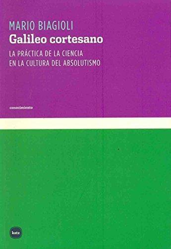 Galileo Cortesano. La Practica De La Ciencia En La Cultura Del Absolutismo