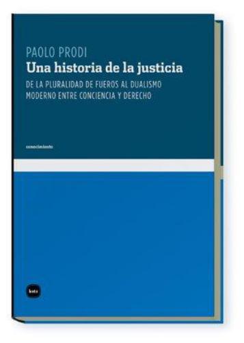 Una Historia De La Justicia. De La Pluralidad De Fueros Al Dualismo Moderno Entre Conciencia Y Derecho