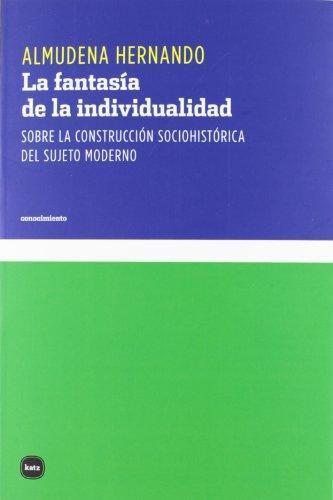 Fantasia De La Individualidad. Sobre La Construccion Sociohistorica Del Sujeto Moderno, La