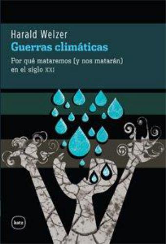 Guerras Climaticas. Por Que Mataremos (Y Nos Mataran) En El Siglo Xxi