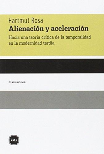 Alienacion Y Aceleracion. Hacia Una Teoria Critica De La Temporalidad En La Modernidad Tardia